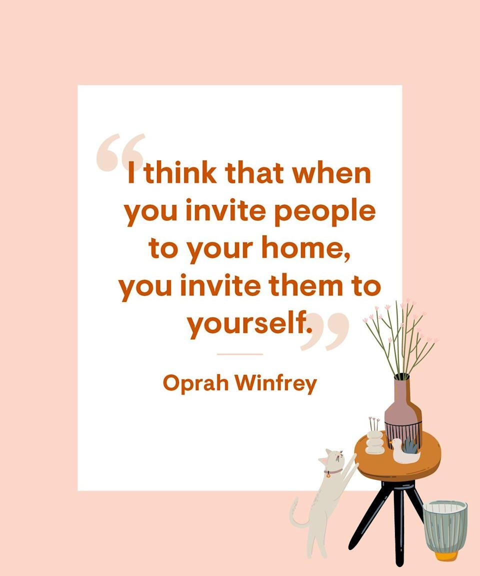 <p>I think that when you invite people to your home, you invite them to yourself.</p>