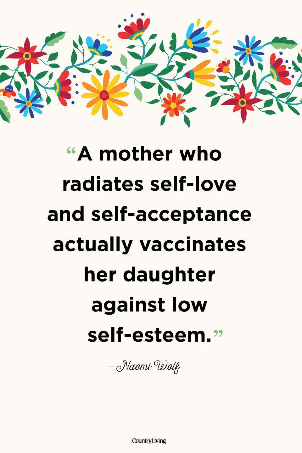 """<p>""""A mother who radiates self-love and self-acceptance actually vaccinates her daughter against low self-esteem.""""</p>"""