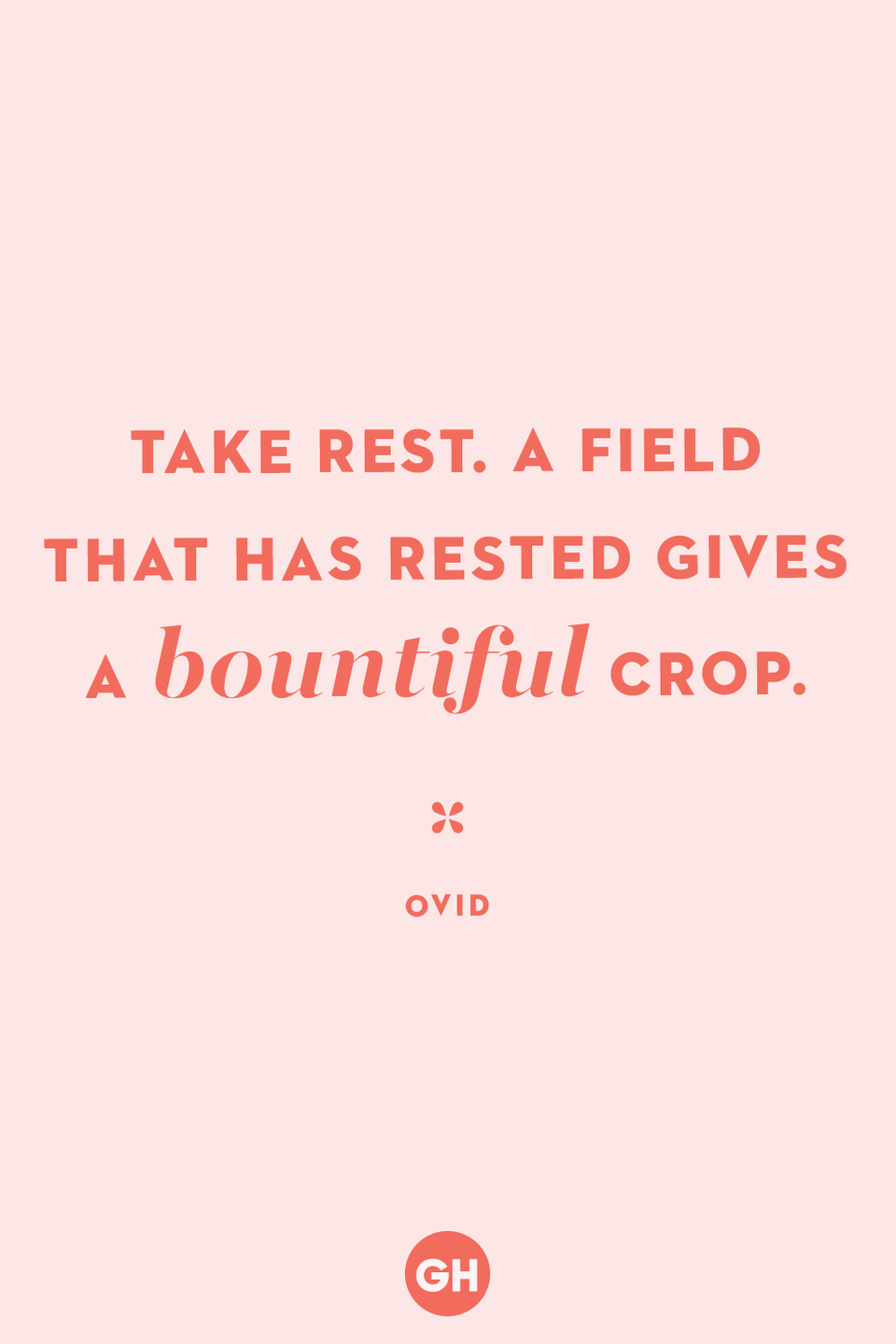 <p>Take rest. A field that has rested gives a bountiful crop. </p>