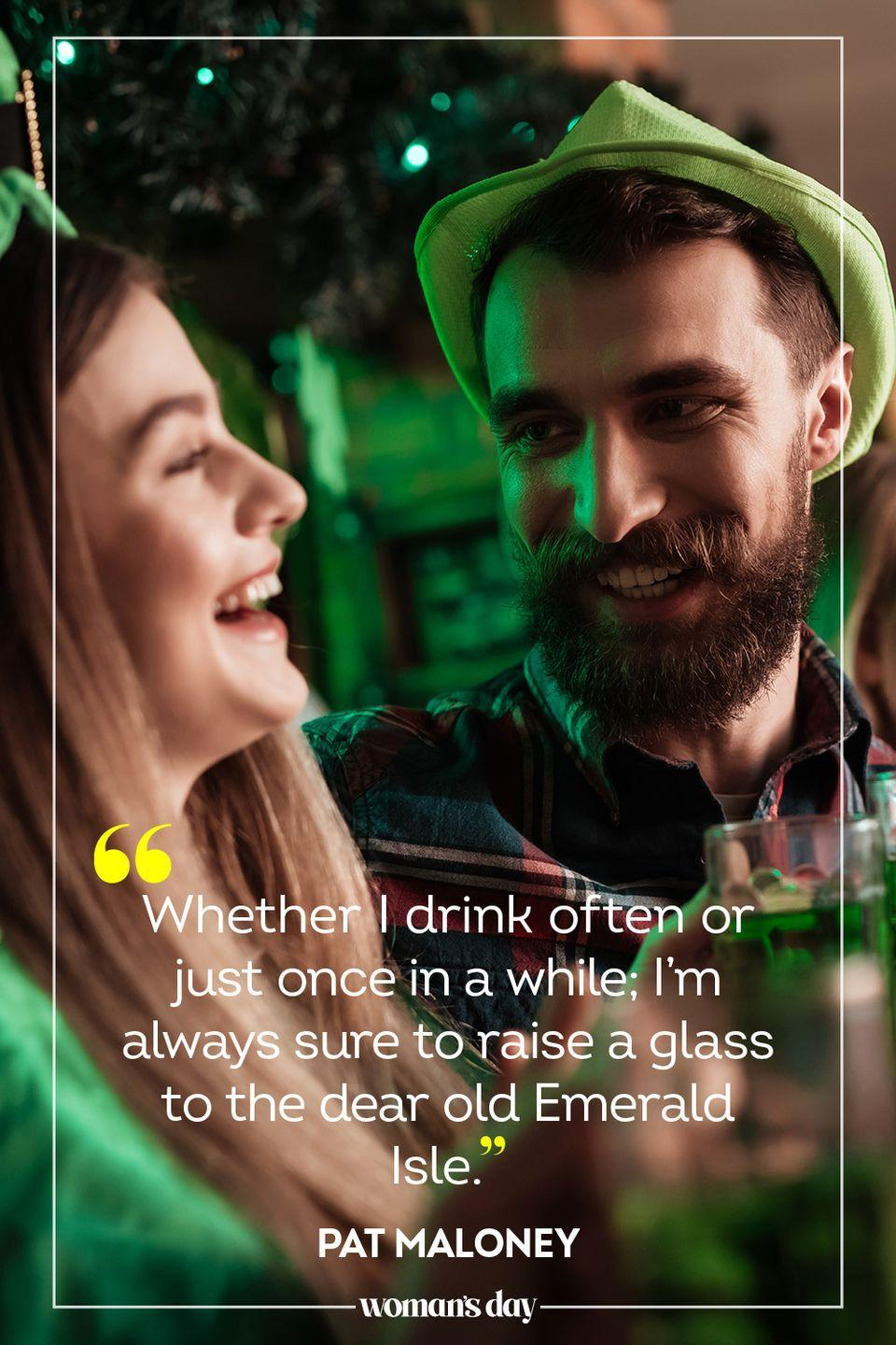 """<p>""""Whether I drink often or just once in a while; I'm always sure to raise a glass to the dear old Emerald Isle."""" — Pat Maloney</p><p><strong>________________________________________________________</strong></p><p><em>Want to make your holidays shine? You're in luck! <a href=""""https://subscribe.hearstmags.com/subscribe/womansday/253396?source=wdy_edit_article"""" rel=""""nofollow noopener"""" target=""""_blank"""" data-ylk=""""slk:Subscribe to Woman's Day"""" class=""""link rapid-noclick-resp"""">Subscribe to Woman's Day</a> today and get <strong>73% off your first 12 issues</strong>. And while you're at it, <a href=""""https://subscribe.hearstmags.com/circulation/shared/email/newsletters/signup/wdy-su01.html"""" rel=""""nofollow noopener"""" target=""""_blank"""" data-ylk=""""slk:sign up for our FREE newsletter"""" class=""""link rapid-noclick-resp"""">sign up for our FREE newsletter</a> for even more of the Woman's Day content you want.</em></p>"""
