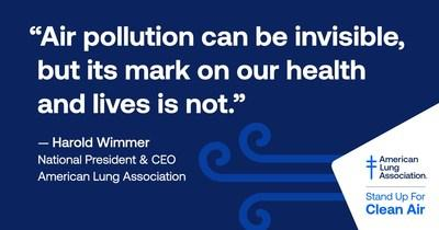 """""""Air pollution can be invisible, but its mark on our health and lives is not."""" - Harold Wimmer, National President & CEO, American Lung Association"""
