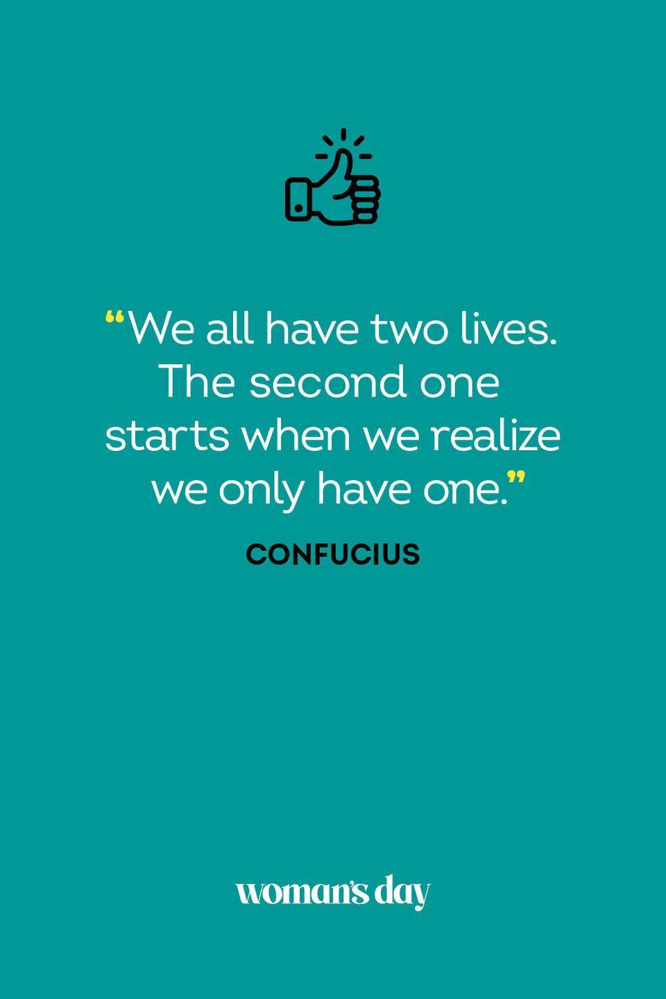 <p>We all have two lives. The second one starts when we realize we only have one.</p>