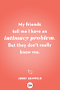 <p>My friends tell me I have an intimacy problem. But they don't really know me.</p>