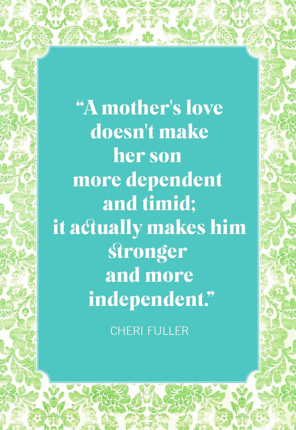 """<p>""""A mother's love doesn't make her son more dependent and timid; it actually makes him stronger and more independent.""""</p>"""