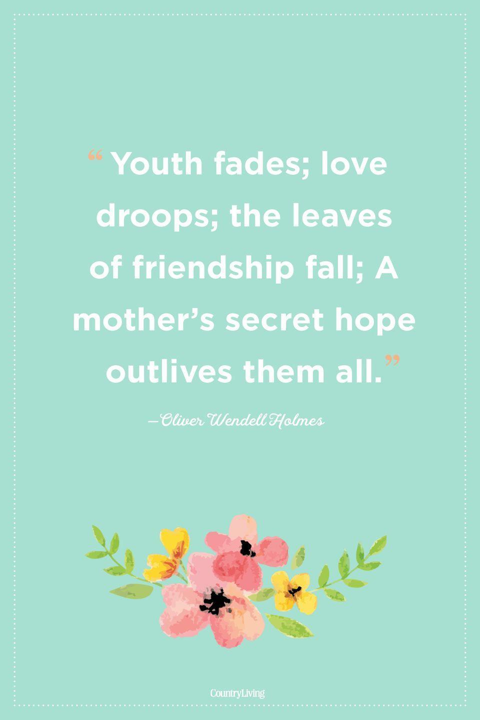 "<p>""Youth fades; love droops; the leaves of friendship fall; A mother's secret hope outlives them all.""</p>"