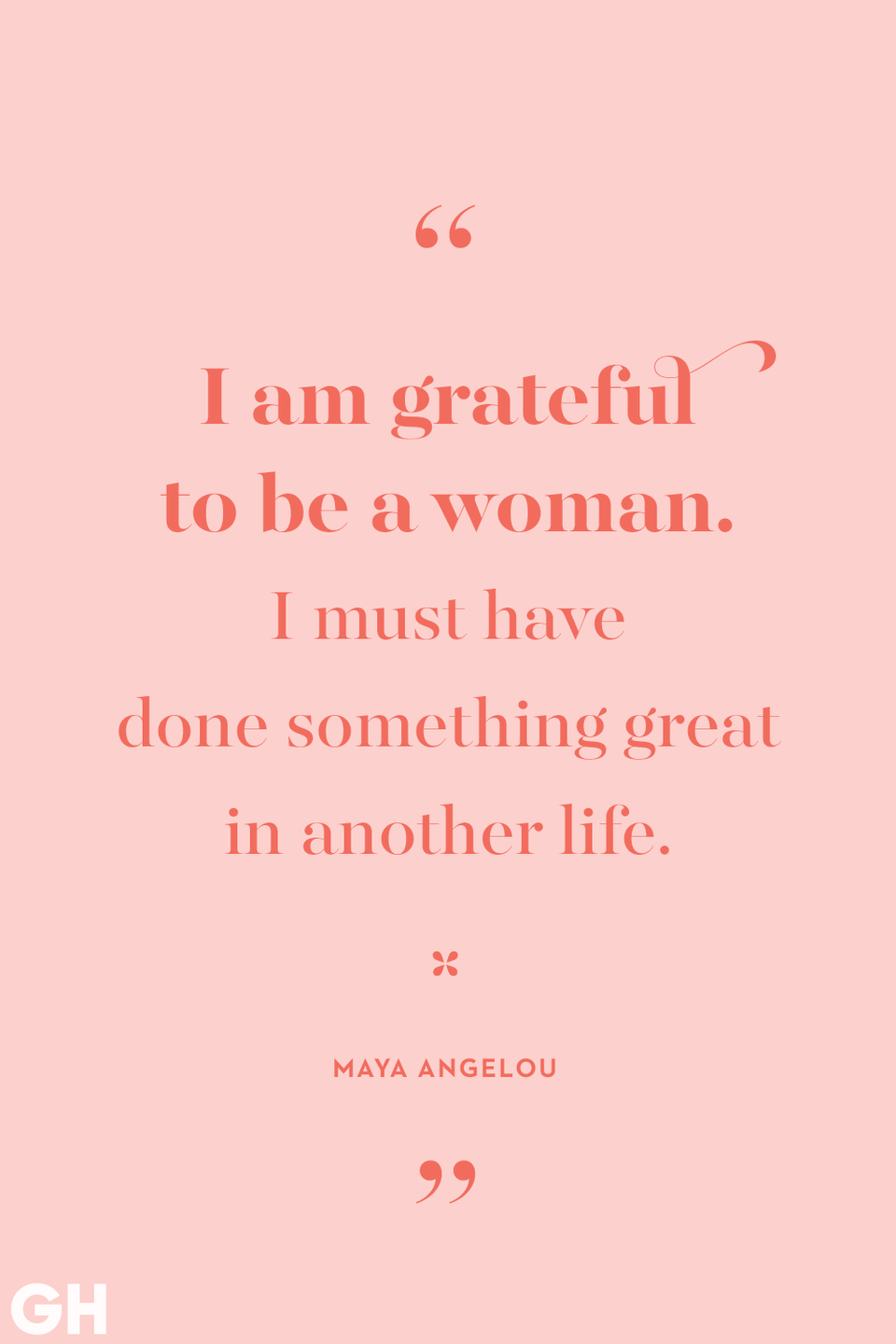 <p>I am grateful to be a woman. I must have done something great in another life.</p>