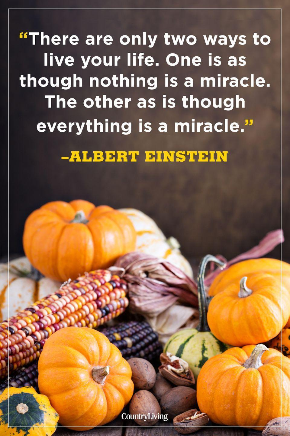 """<p>""""There are only two ways to live your live. One is as though nothing is a miracle. The other as is though everything is a miracle.""""</p><p><strong>RELATED:</strong> <a href=""""https://www.countryliving.com/entertaining/g1371/thanksgiving-decorations/"""" rel=""""nofollow noopener"""" target=""""_blank"""" data-ylk=""""slk:Festive and Cozy Ideas for Thanksgiving Decorations"""" class=""""link rapid-noclick-resp"""">Festive and Cozy Ideas for Thanksgiving Decorations</a></p>"""