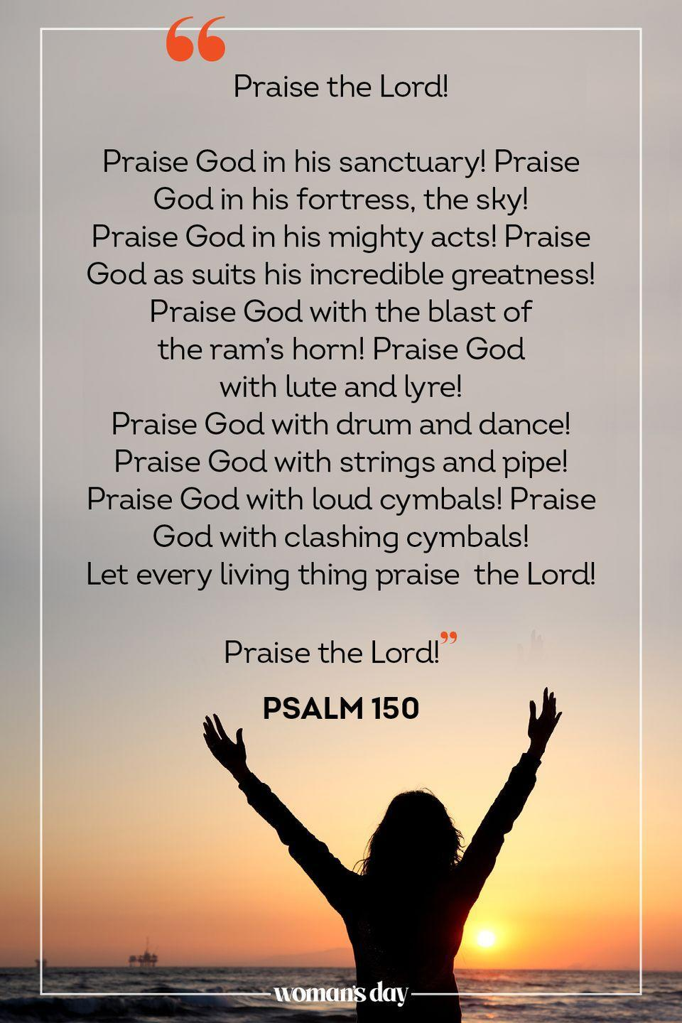 "<p>""Praise the Lord!</p><p>Praise God in his sanctuary! Praise God in his fortress, the sky!<br>Praise God in his mighty acts! Praise God as suits his incredible greatness!<br>Praise God with the blast of the ram's horn! Praise God with lute and lyre!<br>Praise God with drum and dance! Praise God with strings and pipe!<br>Praise God with loud cymbals! Praise God with clashing cymbals!<br>Let every living thing praise the Lord!</p><p>Praise the Lord!"" — Psalm 150</p><p>__________________________________________________________</p><p><em> Want more Woman's Day? <a href=""https://subscribe.hearstmags.com/subscribe/womansday/253396?source=wdy_edit_article"" rel=""nofollow noopener"" target=""_blank"" data-ylk=""slk:Subscribe to Woman's Day"" class=""link rapid-noclick-resp"">Subscribe to Woman's Day</a> today and get <strong>73% off your first 12 issues</strong>. And while you're at it, <a href=""https://subscribe.hearstmags.com/circulation/shared/email/newsletters/signup/wdy-su01.html"" rel=""nofollow noopener"" target=""_blank"" data-ylk=""slk:sign up for our FREE newsletter"" class=""link rapid-noclick-resp"">sign up for our FREE newsletter</a> for even more of the Woman's Day content you want.</em></p>"