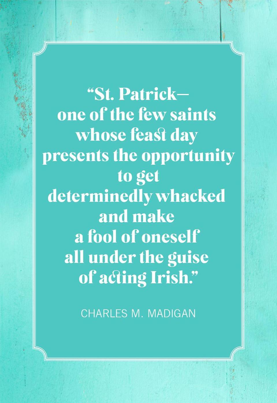 "<p>""St. Patrick—one of the few saints whose feast day presents the opportunity to get determinedly whacked and make a fool of oneself all under the guise of acting Irish.""</p>"