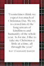 "<p>""I sometimes think we expect too much of Christmas Day. We try to crowd into it the long arrears of kindliness and humanity of the whole year. As for me, I like to take my Christmas a little at a time, all through the year,"" American journalist and Pulitzer Prize winner Ray Stannard Baker wrote in his book <em><a href=""https://www.google.com/books/edition/ADVENTURES_IN_FRIENDSHIP/vwpXIUw8ULoC?hl=en&gbpv=1&printsec=frontcover"" rel=""nofollow noopener"" target=""_blank"" data-ylk=""slk:Adventures in Friendship"" class=""link rapid-noclick-resp"">Adventures in Friendship</a></em>.</p>"