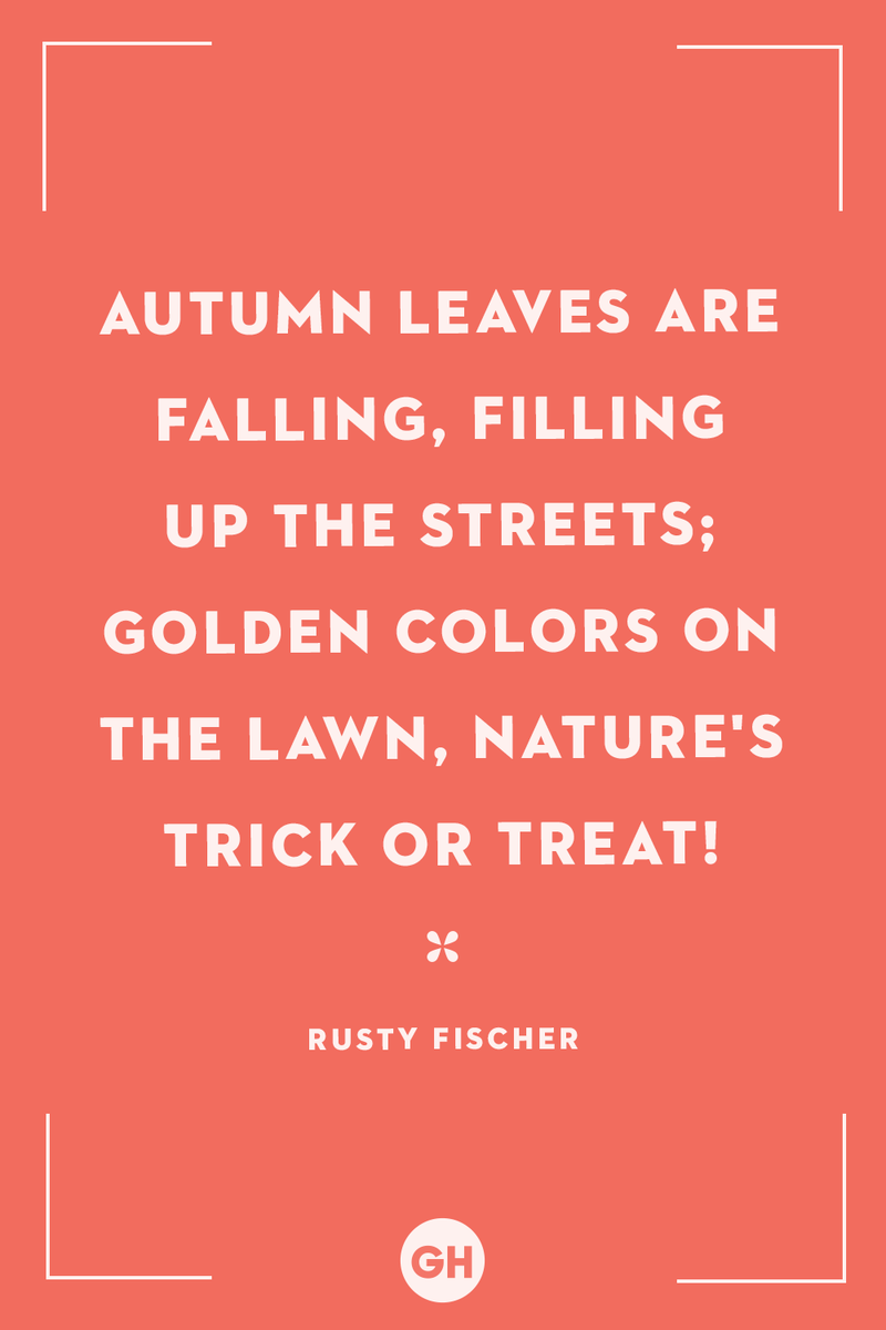 <p>Autumn leaves are falling, filling up the streets; golden colors on the lawn, nature's trick or treat!</p>