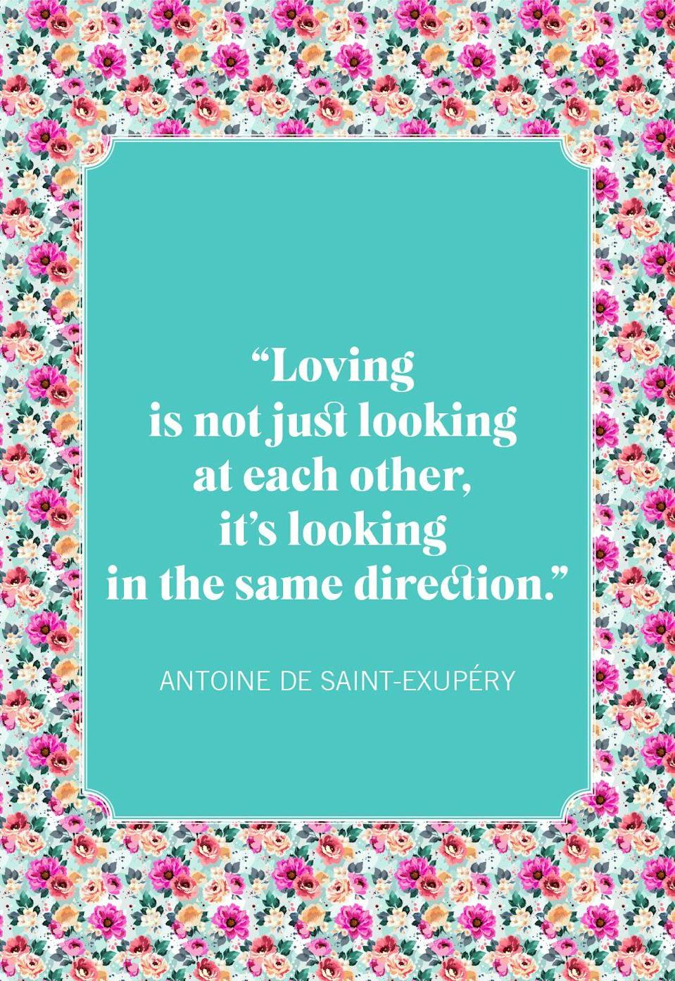 "<p>""Loving is not just looking at each other, it's looking in the same direction.""</p>"