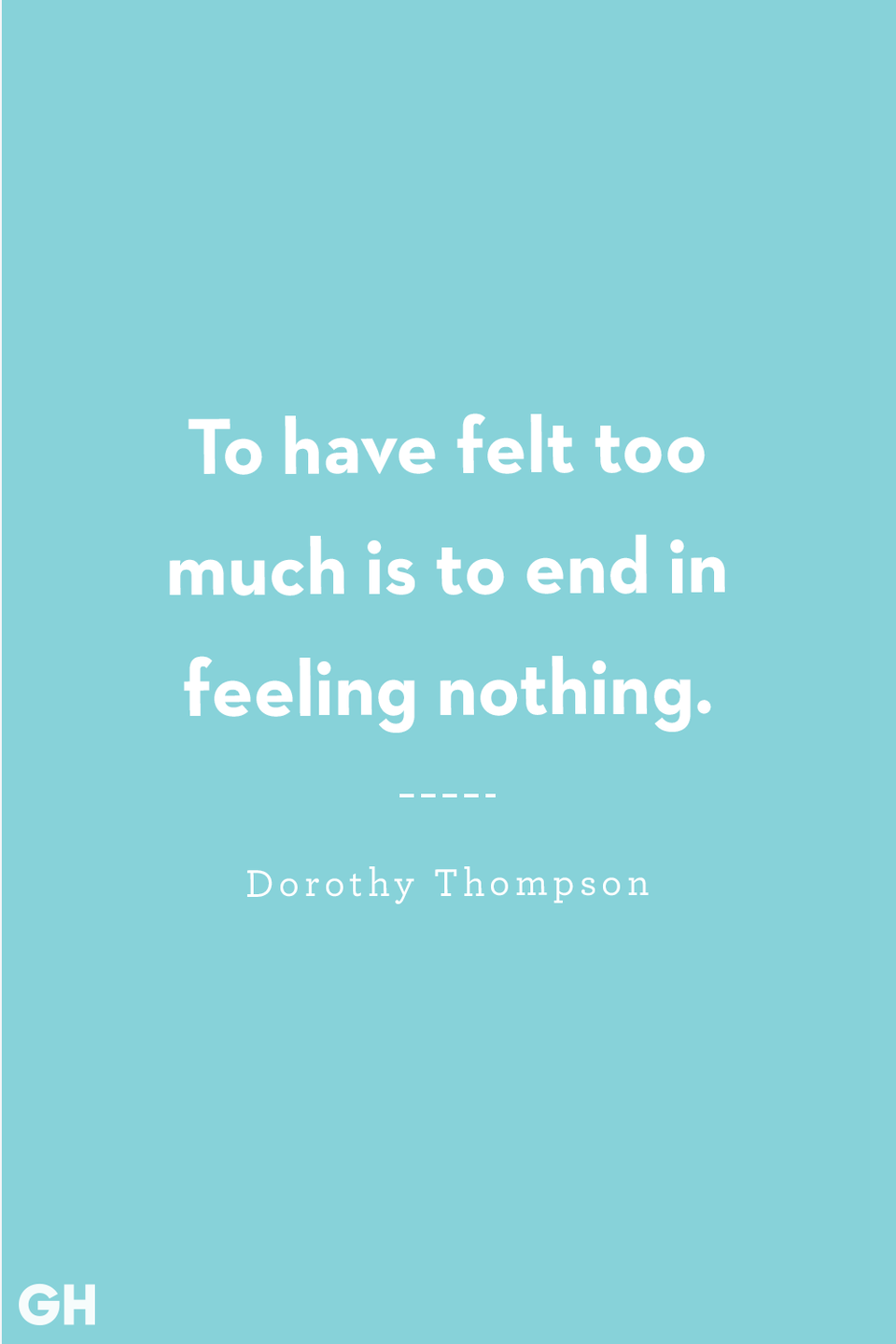 <p>To have felt too much is to end in feeling nothing.</p>