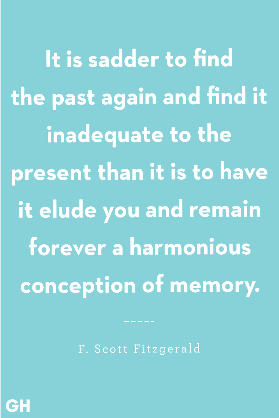 <p>It is sadder to find the past again and find it inadequate to the present than it is to have it elude you and remain forever a harmonious conception of memory.</p>
