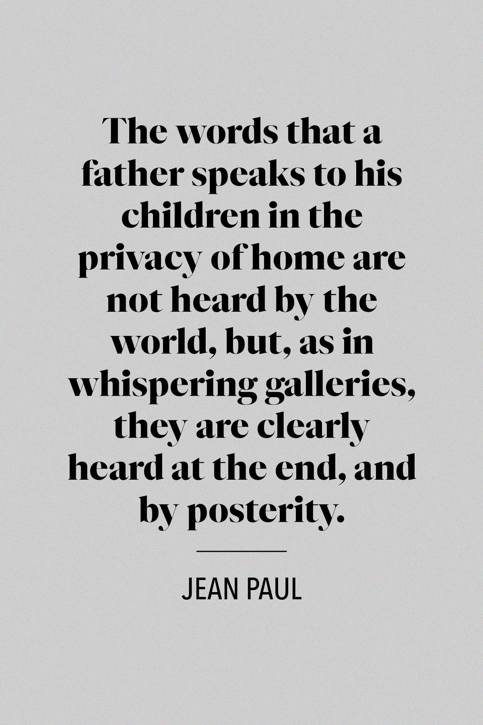 "<p>""The words that a father speaks to his children in the privacy of home are not heard by the world, but, as in whispering galleries, they are clearly heard at the end, and by posterity,"" Jean Paul, a prominent German writer during the Romanticism movement, said in his book <em><a href=""https://www.amazon.com/dp/0341898740/ref=dp-kindle-redirect?_encoding=UTF8&btkr=1&tag=syn-yahoo-20&ascsubtag=%5Bartid%7C10072.g.32909234%5Bsrc%7Cyahoo-us"" rel=""nofollow noopener"" target=""_blank"" data-ylk=""slk:Levana; Or, the Doctrine of Education"" class=""link rapid-noclick-resp"">Levana; Or, the Doctrine of Education</a></em>.</p>"