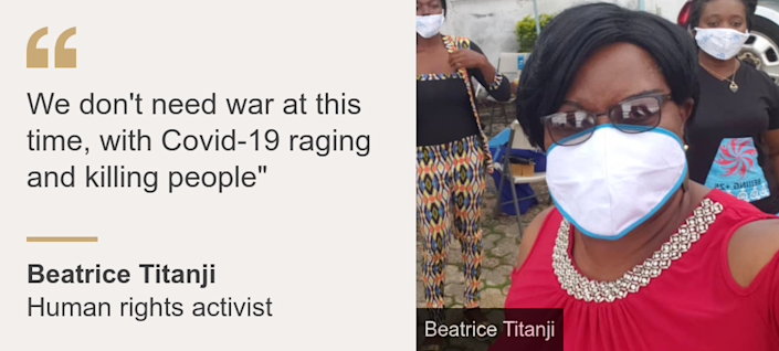 """""""We don't need war at this time, with Covid-19 raging and killing people"""""""", Source: Beatrice Titanji, Source description: Human rights activist, Image:"""