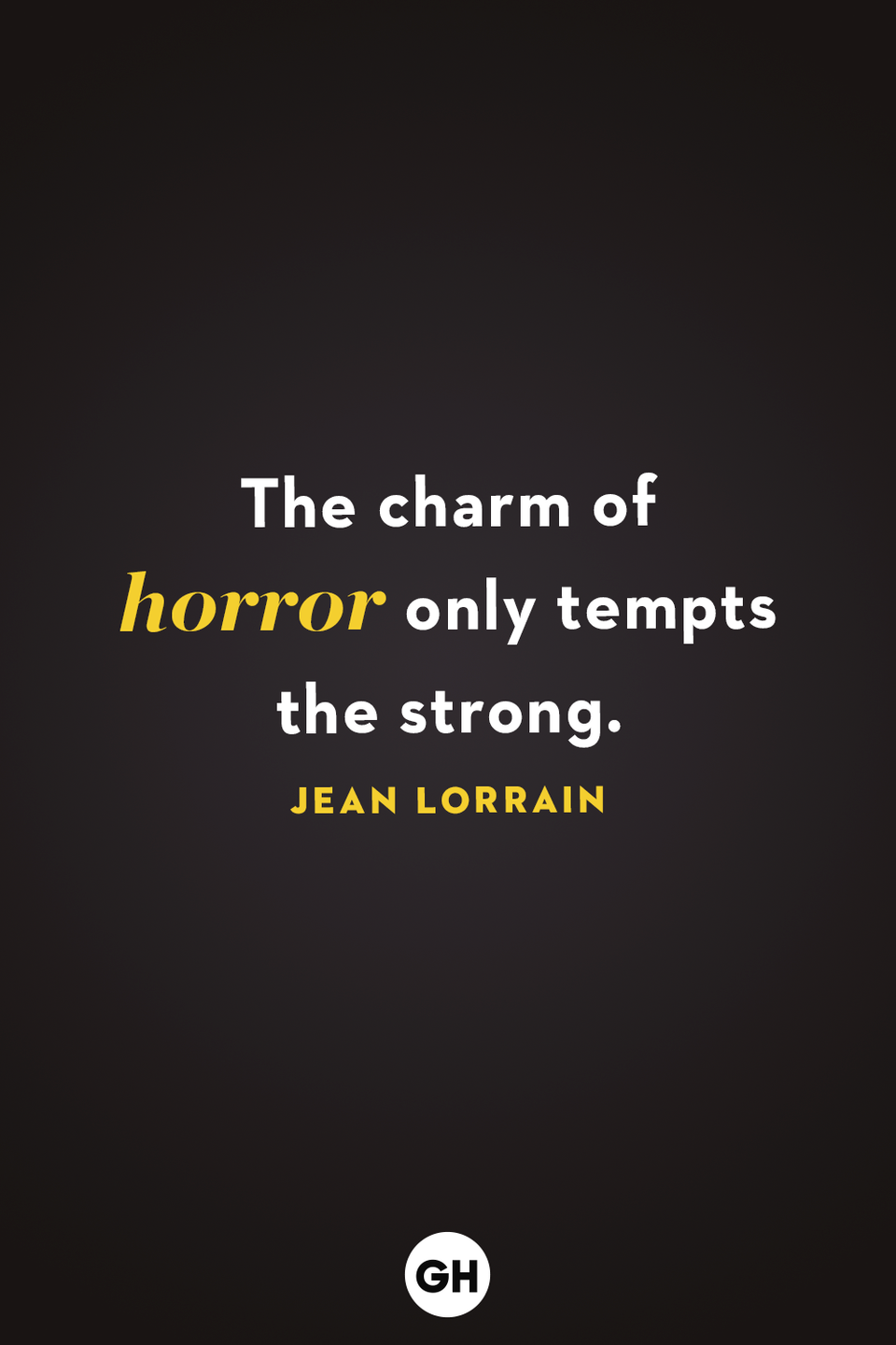 <p>The charm of horror only tempts the strong. </p>