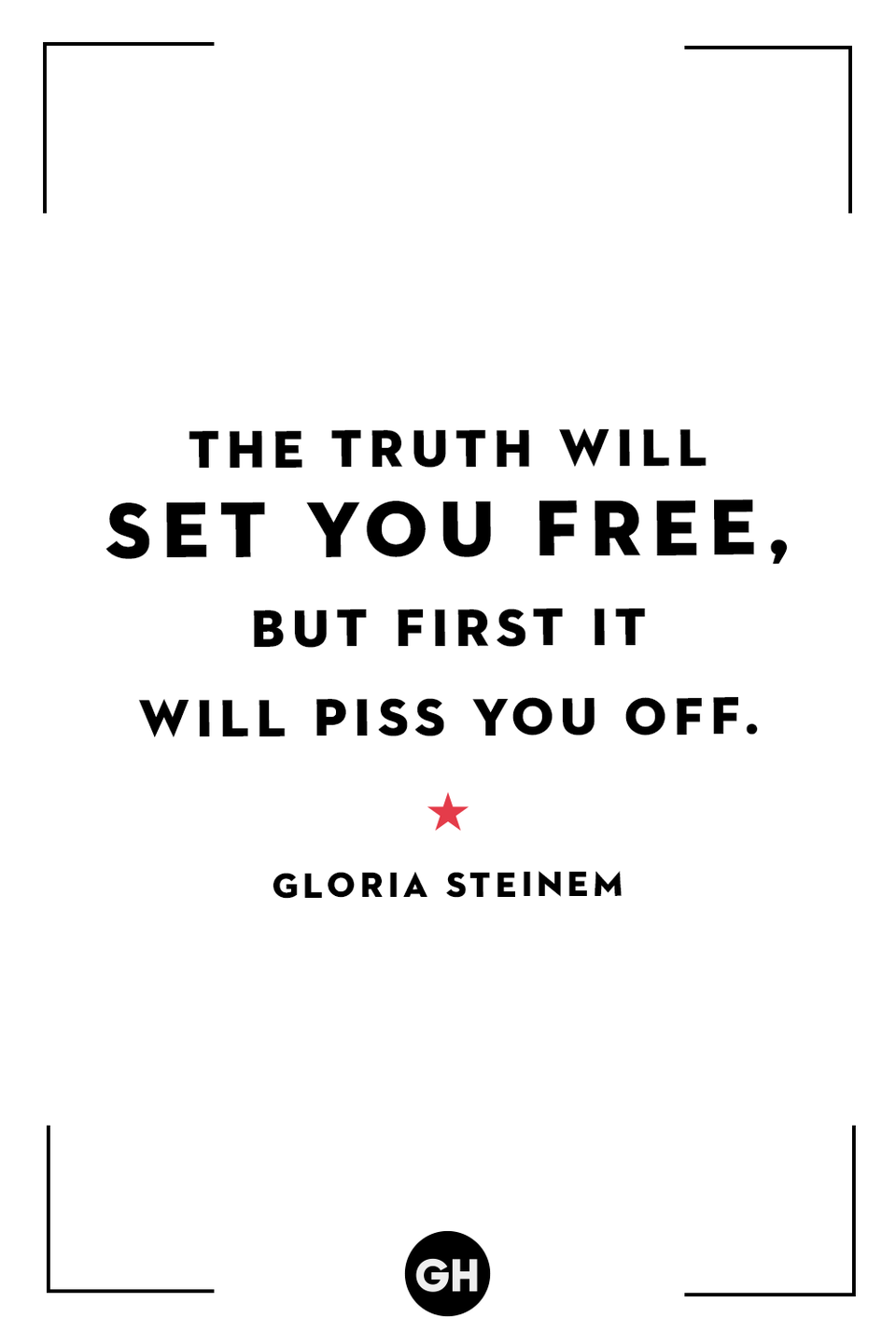 <p>The truth will set you free, but first it will piss you off.</p>