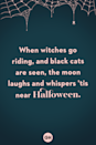 <p>When the witches go riding, and black cats are seen, the moon laughs and whispers 'tis near Halloween.</p>