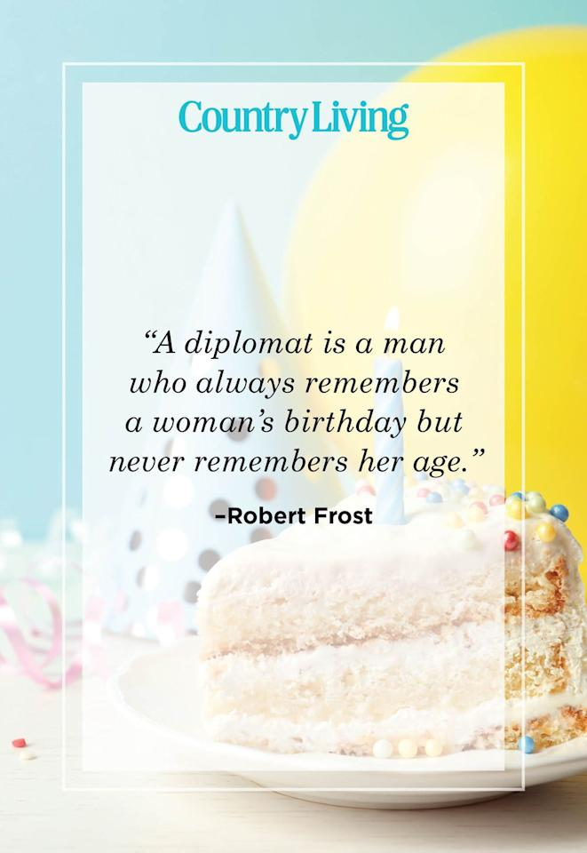 "<p>""A diplomat is a man who always remembers a woman's birthday but never remembers her age.""</p>"