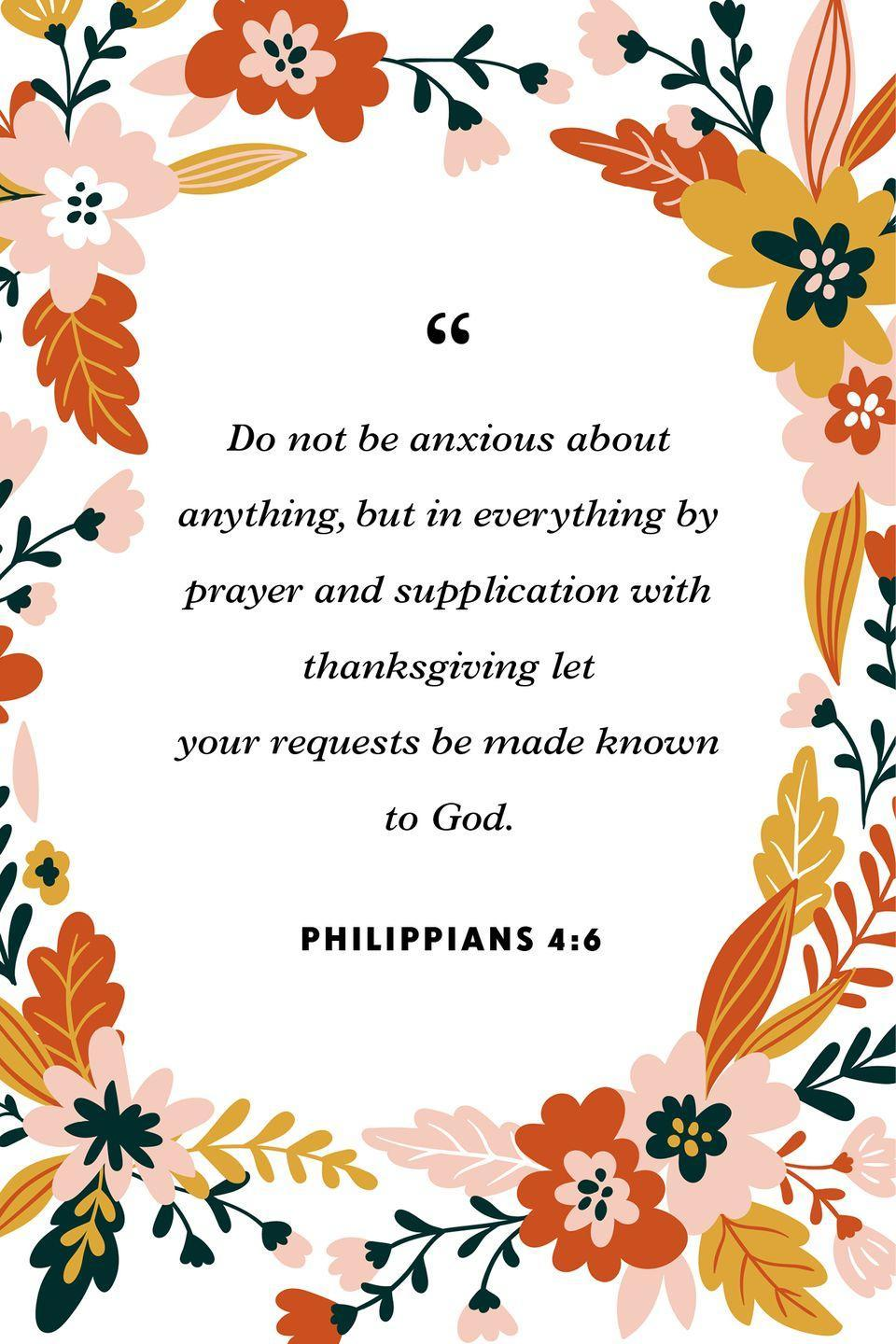 """<p>""""Do not be anxious about anything, but in everything by prayer and supplication with thanksgiving let your requests be made known to God.""""</p>"""