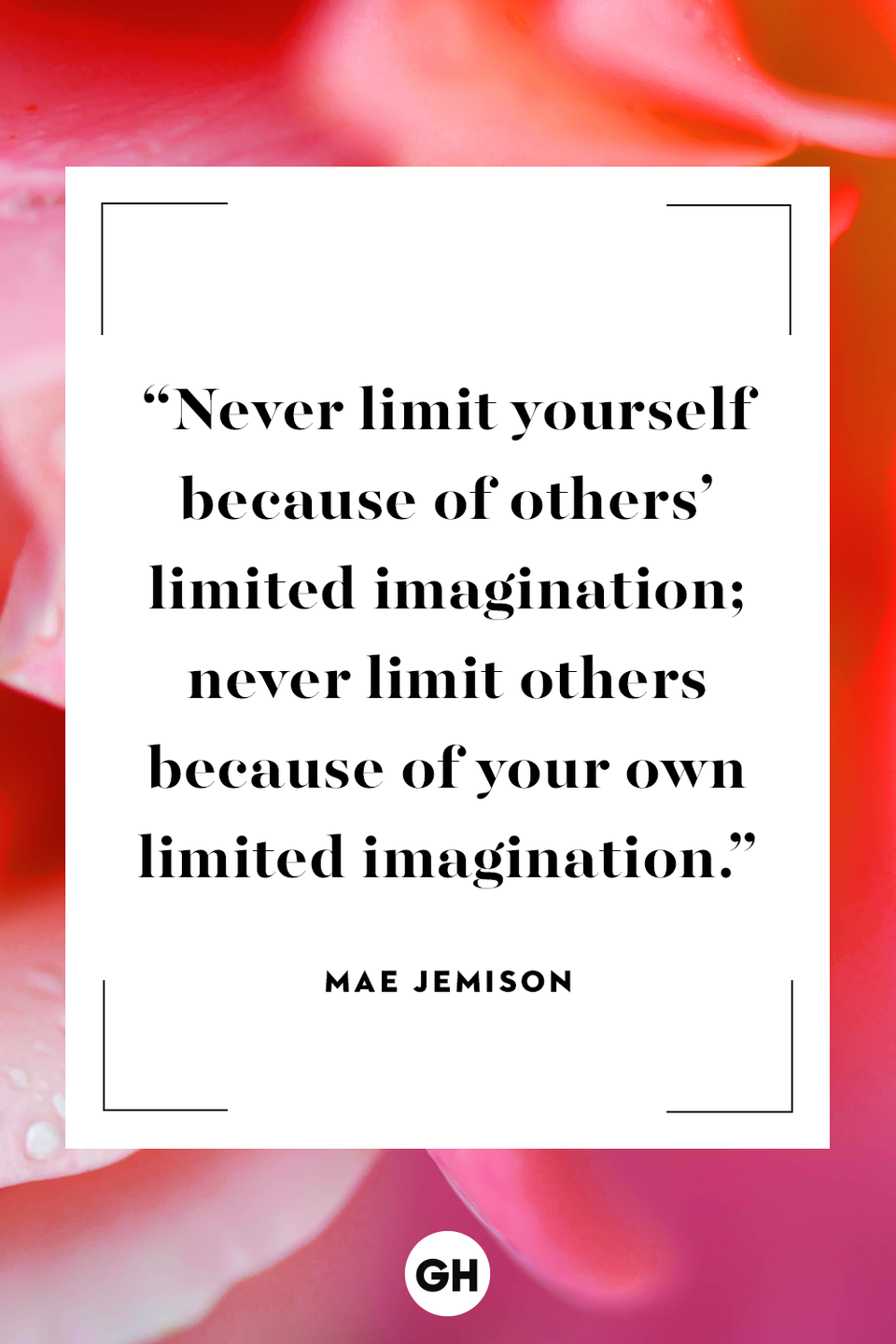 <p>Never limit yourself because of others' limited imagination; never limit others because of your own limited imagination.</p>