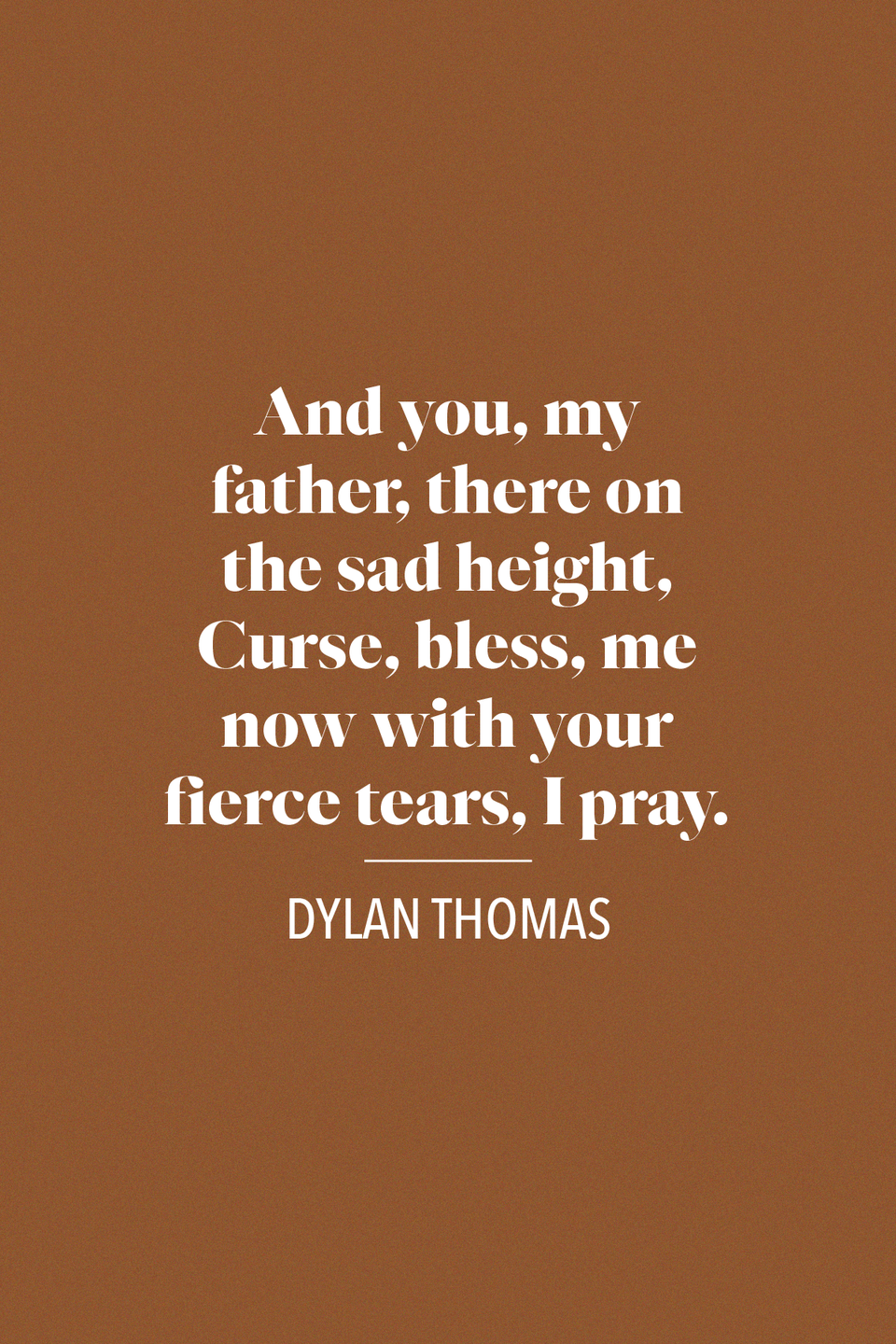 "<p>""And you, my father, there on the sad height, / Curse, bless, me now with your fierce tears, I pray. /Do not go gentle into that good night. /Rage, rage against the dying of the light,"" Welsh poet Dylan Thomas said in his poem ""<a href=""https://poets.org/poem/do-not-go-gentle-good-night"" rel=""nofollow noopener"" target=""_blank"" data-ylk=""slk:Do Not Go Gentle Good Night"" class=""link rapid-noclick-resp"">Do Not Go Gentle Good Night</a>"" in 1951.</p>"