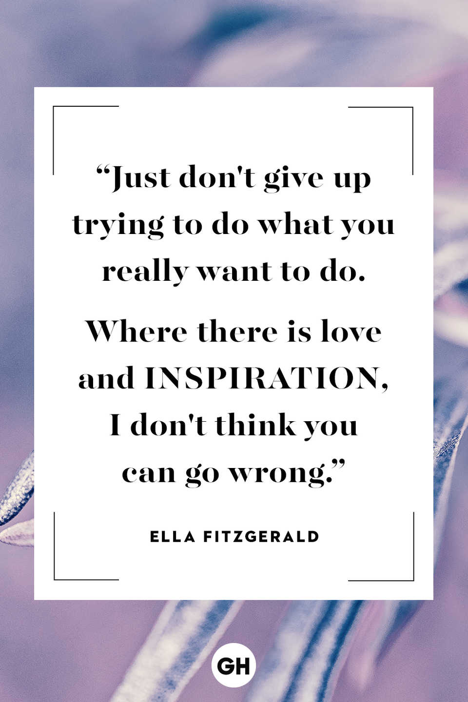 """<p>Just don't give up trying to do what you really want to do. Where there is love and inspiration, I don't think you can go wrong.</p><p><strong>RELATED: </strong><a href=""""https://www.goodhousekeeping.com/life/relationships/g3721/quotes-about-love/"""" rel=""""nofollow noopener"""" target=""""_blank"""" data-ylk=""""slk:Love Quotes That Will Melt Your Heart"""" class=""""link rapid-noclick-resp"""">Love Quotes That Will Melt Your Heart</a></p>"""