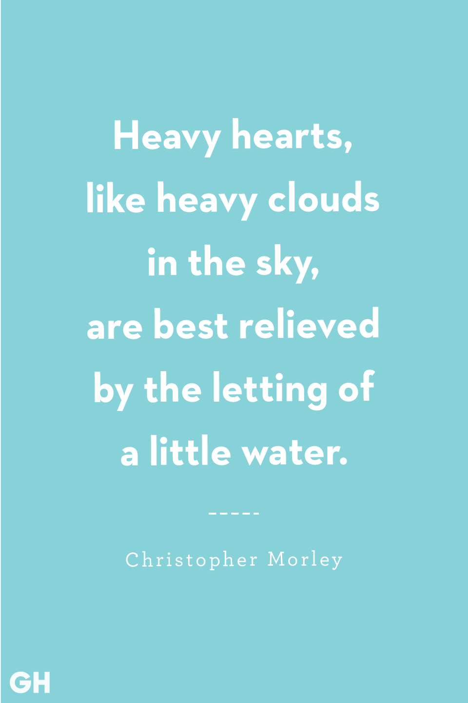<p>Heavy hearts, like heavy clouds in the sky, are best relieved by the letting of a little water.</p>