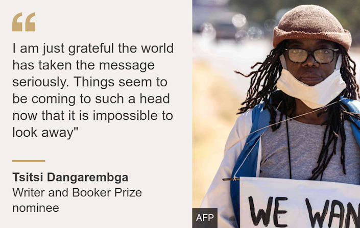"""I am just grateful the world has taken the message seriously. Things seem to be coming to such a head now that it is impossible to look away"""", Source: Tsitsi Dangarembga, Source description: Writer and Booker Prize nominee, Image: Tsitsi Dangarembga"