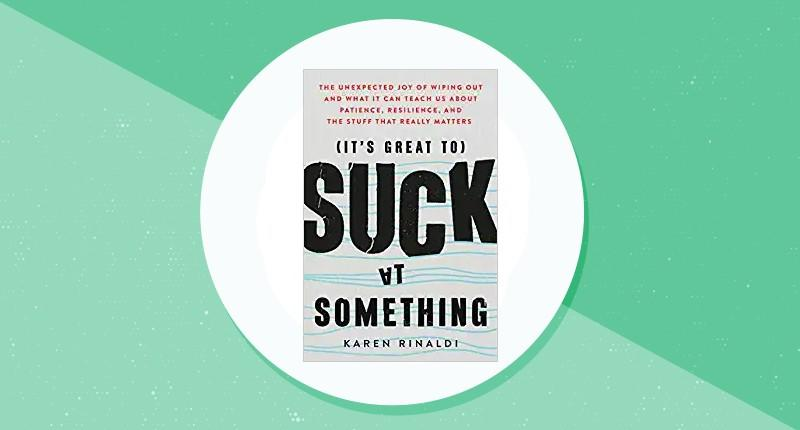 It's Great to Suck at Something: The Unexpected Joy of Wiping Out and What It Can Teach Us About Patience, Resilience, and the Stuff that Really Matters. (Photo: Amazon)