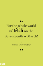 <p>For the whole world is Irish on the Seventeenth o' March!</p>