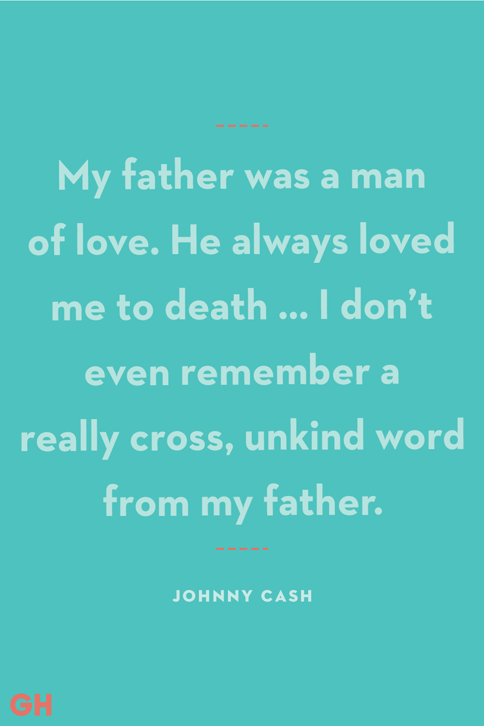 """<p>My father was a man of love. He always loved me to death … I don't even remember a really cross, unkind word from my father.</p><p><strong>RELATED:</strong> <a href=""""https://www.goodhousekeeping.com/holidays/fathers-day/g21274147/last-minute-fathers-day-gifts/"""" rel=""""nofollow noopener"""" target=""""_blank"""" data-ylk=""""slk:20 Last-Minute Father's Day Gifts That Still Look Thoughtful"""" class=""""link rapid-noclick-resp"""">20 Last-Minute Father's Day Gifts That Still Look Thoughtful</a></p>"""