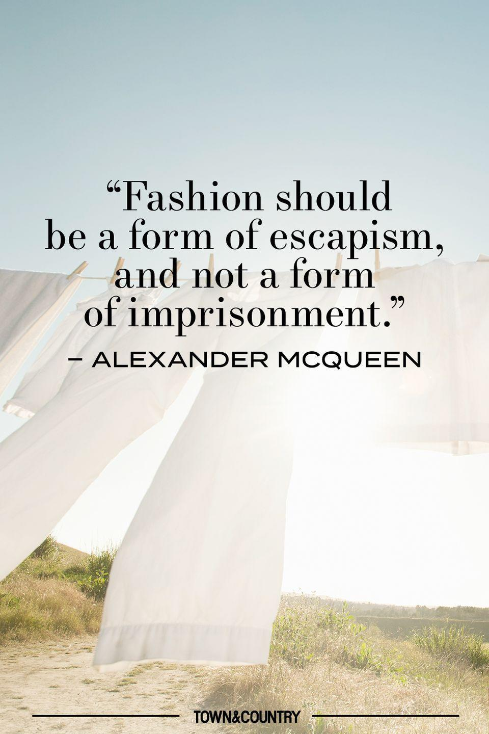 """<p>""""Fashion should be a form of escapism, and not a form of imprisonment."""" </p><p>– Alexander McQueen </p>"""