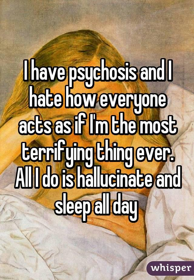 I have psychosis and I hate how everyone acts as if I'm the most terrifying thing ever. All I do is hallucinate and sleep all day