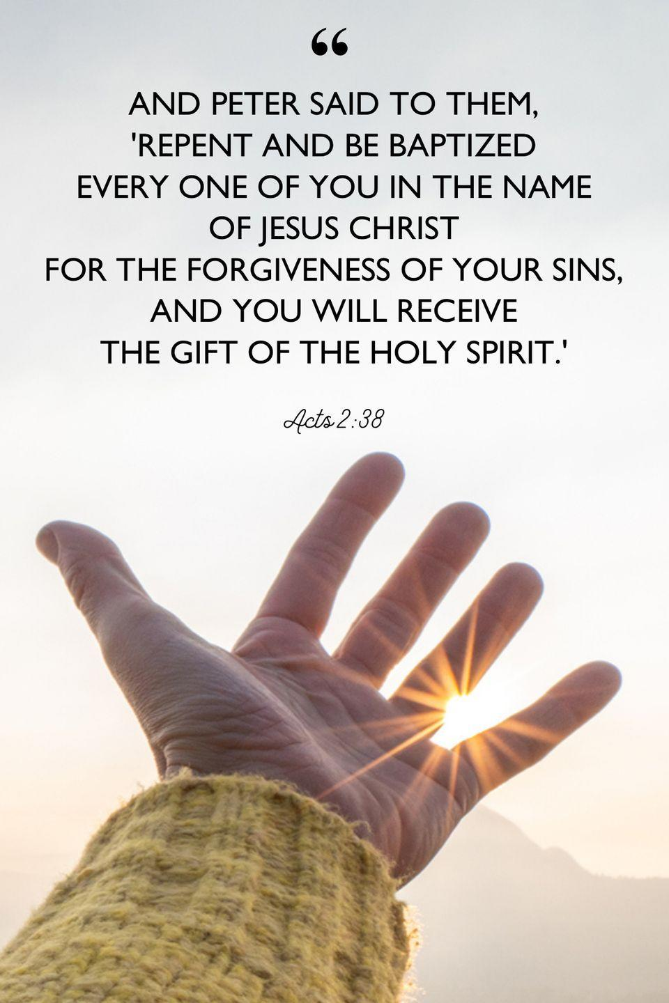 """<p>""""And Peter said to them, 'Repent and be baptized every one of you in the name of Jesus Christ for the forgiveness of your sins, and you will receive the gift of the Holy Spirit.'""""</p>"""