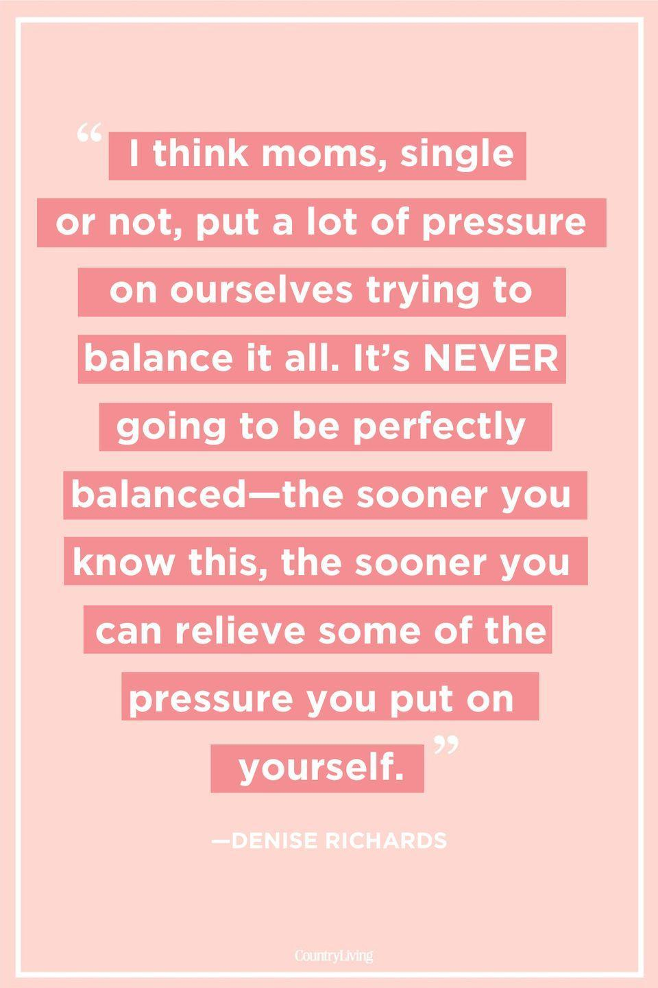 "<p>""I think moms, single or not, put a lot of pressure on ourselves trying to balance it all. It's NEVER going to be perfectly balanced—the sooner you know this, the sooner you can relieve some of the pressure you put on yourself.""</p>"