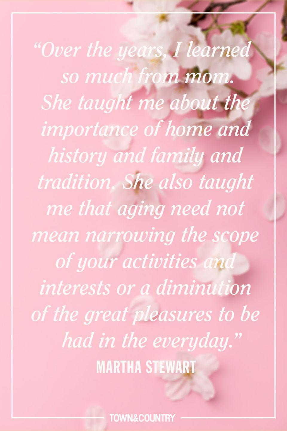 """<p>""""Over the years, I learned so much from mom. She taught me about the importance of home and history and family and tradition. She also taught me that aging need not mean narrowing the scope of your activities and interests or a diminution of the great pleasures to be had in the everyday."""" </p><p>- Martha Stewart</p>"""