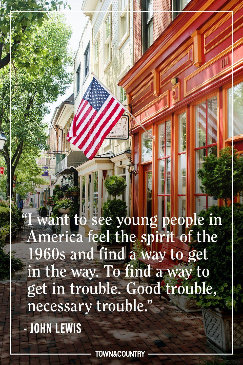 """<p>""""I want to see young people in America feel the spirit of the 1960s and find a way to get in the way. To find a way to get in trouble. Good trouble, necessary trouble."""" </p><p><em>— John Lewis</em></p>"""