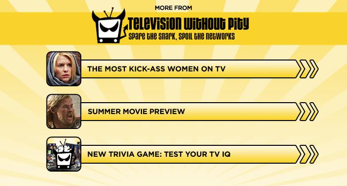 """<br><br><br><br><br><br><a href=""""http://www.televisionwithoutpity.com/show/game-of-thrones/kick-ass-women-the-best-on-tv.php?__source=tw%7Cyhtv&par=yhtv"""">The Most Kick-Ass Women on TV</a><br><br><br><br><a href=""""http://www.televisionwithoutpity.com/show/movies-without-pity/may-2012-movie-preview-its-sum.php?__source=tw%7Cyhtv&par=yhtv"""">Summer Movie Preview</a><br><br><br><br><a href=""""http://www.televisionwithoutpity.com/trivia?__source=tw%7Cyhtv&par=yhtv"""">New Trivia Game: Test Your TV IQ</a>"""