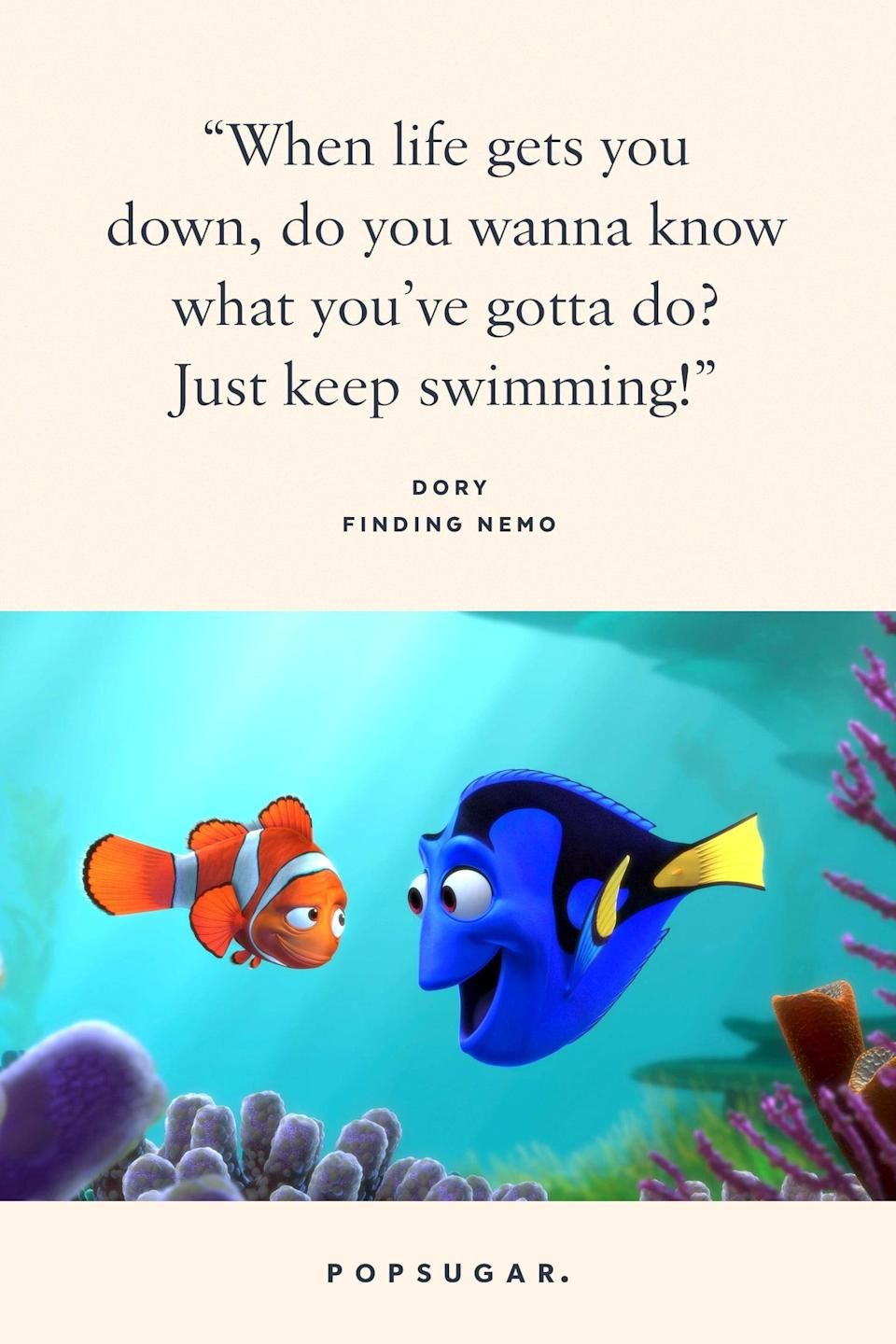 "<p>""When life gets you down, do you wanna know what you've gotta do? Just keep swimming!"" - Dory, <b>Finding Nemo</b></p>"