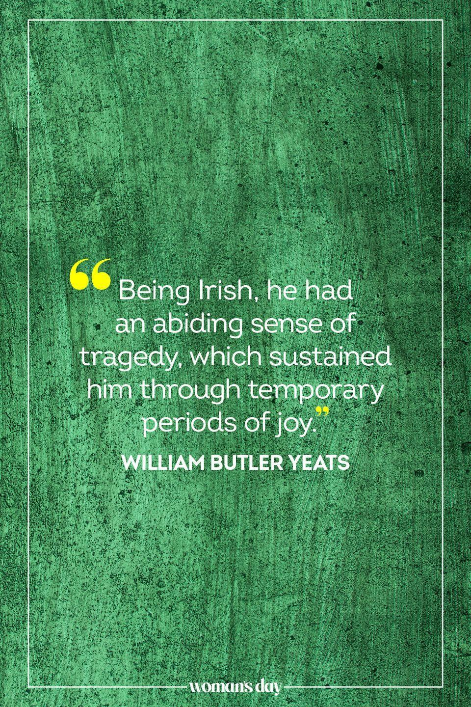 """<p>""""Being Irish, he had an abiding sense of tragedy, which sustained him through temporary periods of joy."""" – William Butler Yeats</p>"""