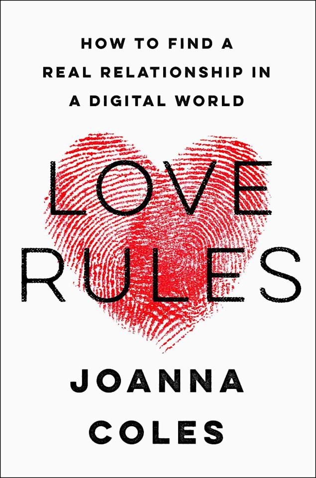 """<p><em>With Love Rules: How to Find a Real Relationship in a Digital </em><em>World </em>(Harper), chief content officer of Hearst Magazines Joanna Coles presents a self-described """"diet book for love."""" Combining her years of wisdom gleaned at the helm of <em>Cosmopolitan</em> and <em>Marie Claire </em>magazines with case studies and insights from experts, Coles takes on the role of top love nutritionist, with a strict regimen for achieving lasting relationship results. </p><p><em>Love Rules: How to Find a Real Relationship in a Digital World (Harper), $23.39; amazon.com</em></p><p><a rel=""""nofollow"""" href=""""https://www.amazon.com/Love-Rules-Relationship-Digital-World/dp/0062652583"""">SHOP</a><br></p>"""