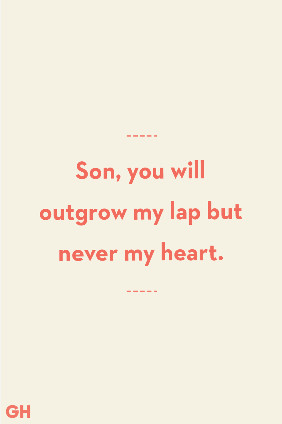 <p>Son, you will outgrow my lap but never my heart.</p>
