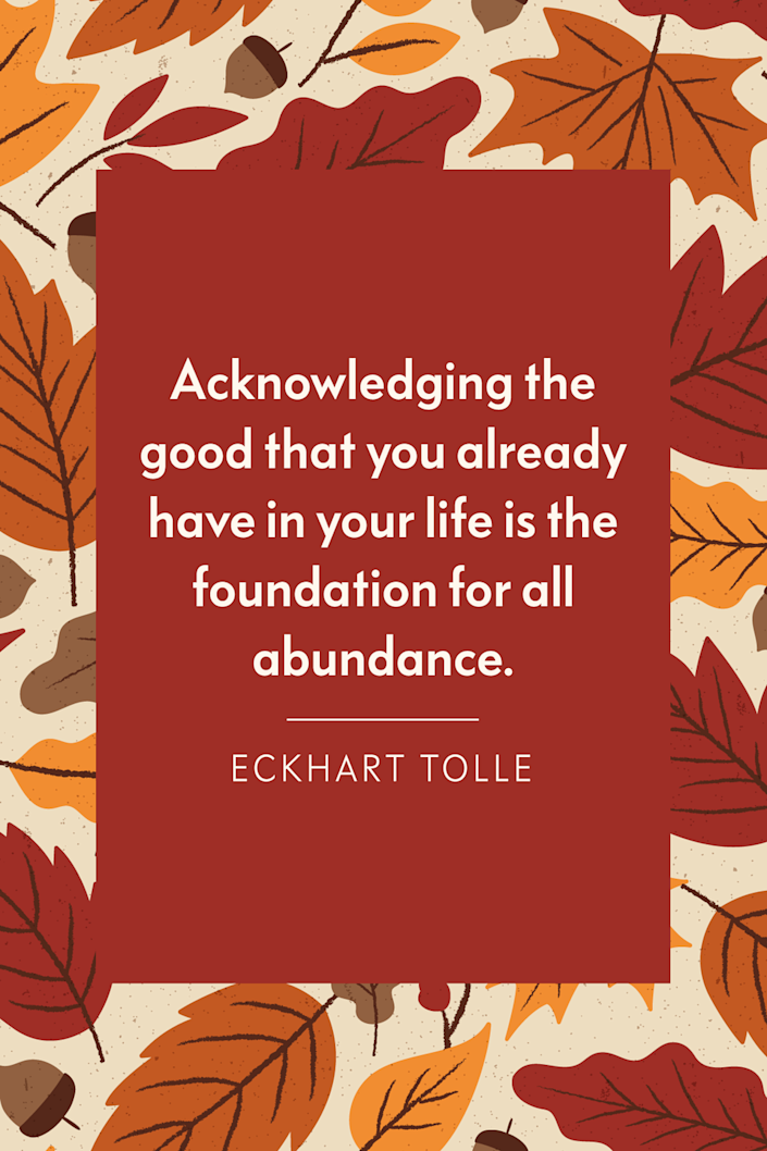 """<p>""""Acknowledging the good that you already have in your life is the foundation for all abundance,"""" the spiritual author wrote in his book <a href=""""https://www.goodreads.com/work/quotes/2567181"""" rel=""""nofollow noopener"""" target=""""_blank"""" data-ylk=""""slk:A New Earth: Awakening to Your Life's Purpose"""" class=""""link rapid-noclick-resp""""><em>A New Earth: Awakening to Your Life's Purpose</em></a>.</p>"""