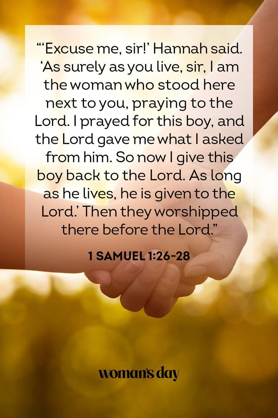 "<p>""Excuse me, sir!"" Hannah said. ""As surely as you live, sir, I am the woman who stood here next to you, praying to the Lord. I prayed for this boy, and the Lord gave me what I asked from him. So now I give this boy back to the Lord. As long as he lives, he is given to the Lord."" Then they worshipped there before the Lord."" </p><p><strong>The Good News:</strong> A mother that prays for you is one that God hears.</p>"