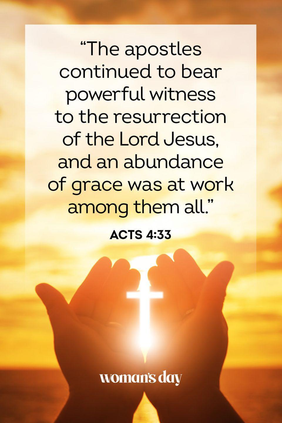 "<p>""The apostles continued to bear powerful witness to the resurrection of the Lord Jesus, and an abundance of grace was at work among them all."" — Acts 4:33 </p>"