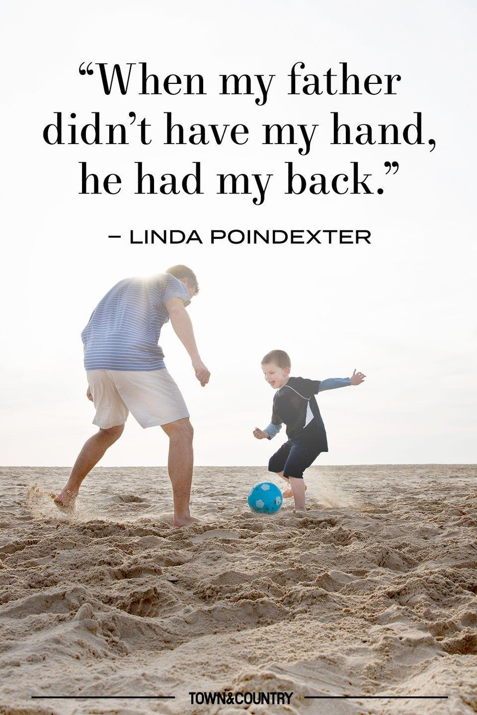 "<p>""When my father didn't have my hand, he had my back."" </p><p>– Linda Poindexter</p>"