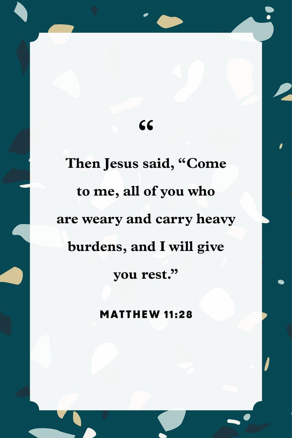 "<p>""Then Jesus said, 'Come to me, all of you who are weary and carry heavy burdens, and I will give you rest.' ""</p>"