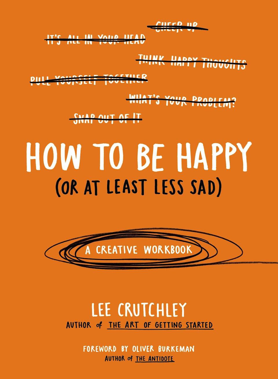 <p>The creative workbook <span>How to be Happy (Or at Least Less Sad)</span> teaches you how to overcome depression or anxiety through a series of encouraging prompts - you'll rediscover life's simple pleasures. </p>
